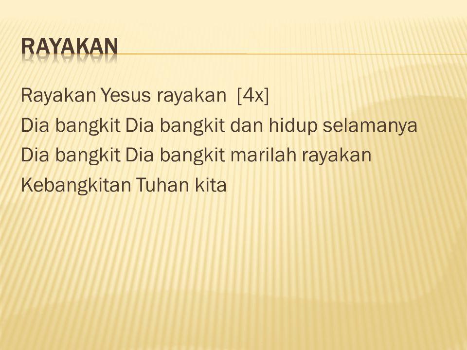 RAYAKAN Rayakan Yesus rayakan [4x] Dia bangkit Dia bangkit dan hidup selamanya Dia bangkit Dia bangkit marilah rayakan Kebangkitan Tuhan kita